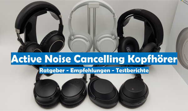 Ratgeber Empfehlungen und Testbericht für Active Noise Cancelling Kopfhörer